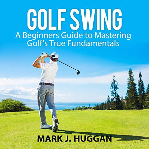 Couverture de Golf Swing: A Beginners Guide to Mastering Golf's True Fundamentals