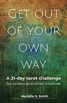 Get Out of Your Own Way: A 31-Day Tarot Challenge for Writers and Other Creatives (Creative Tarot Book 1) by [Mariëlle S. Smith]