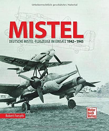 MISTEL: Deutsche Mistelflugzeuge im Einsatz 1942 - 1945