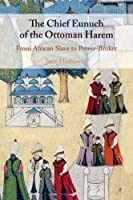 The Chief Eunuch of the Ottoman Harem: From African Slave to Power-Broker