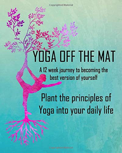 Yoga Off The Mat: A 12 week journey to becoming the best version of yourself Plant the principles of Yoga into your daily life
