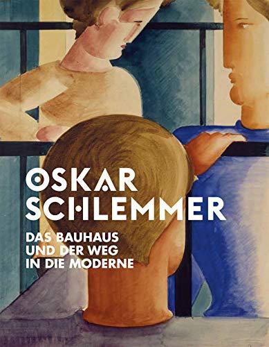 Oskar Schlemmer: Das Bauhaus und der Weg in die Moderne