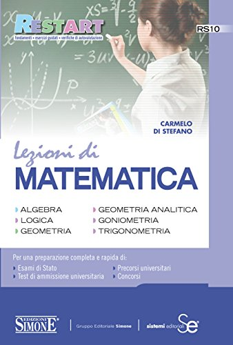 Lezioni di Matematica: Algebra, Logica, Geometria, Geometria analitica, Goniometria, Trigonometria - Per una preparazione completa e rapida di: Esami di ... - Percorsi universitari - Concorsi