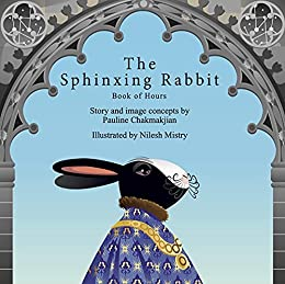 The Sphinxing Rabbit: Book of Hours: Les Très Riches Heures du Duc de Bunny by [Pauline Chakmakjian , Nilesh Mistry]