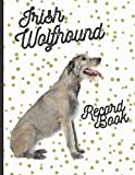 Irish Wolfhound: Fantastic Record Keeping and Care Log Book For Your Dog: Makes Communication Easy For You and Your Doggy Carer