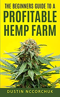 The Beginners Guide to a Profitable Hemp Farm: 9 Things You Need to Know Before Starting a Hemp Farm from Independently published