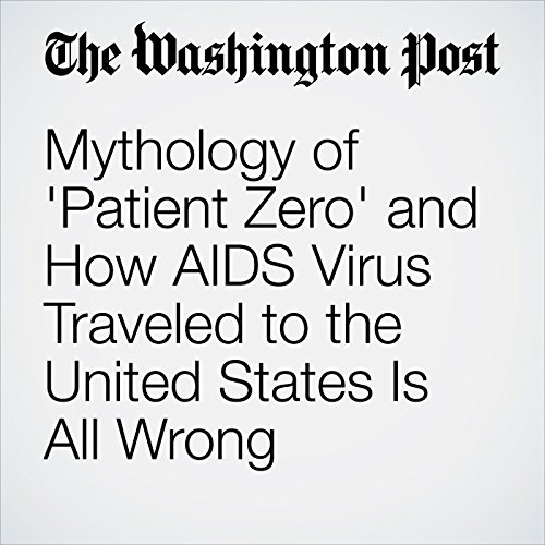Mythology of 'Patient Zero' and How AIDS Virus Traveled to the United States Is All Wrong cover art