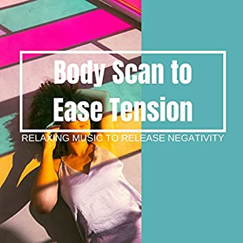 Body Scan to Ease Tension: Relaxing Music to Release Negativity