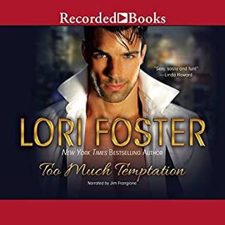 Too Much Temptation                   By:                                                                                                                                 Lori Foster                               Narrated by:                                                                                                                                 Jim Frangione                      Length: 8 hrs and 26 mins     1 rating     Overall 5.0