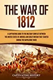 The War of 1812: A Captivating Guide to the Military Conflict between the United States of America and Great Britain That Started during the Napoleonic Wars (Captivating History) (English Edition)