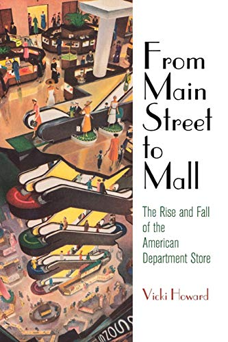 From Main Street to Mall: The Rise and Fall of the American Department Store (American Business, Politics, and Society) -  Howard, Vicki, Paperback