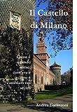 Il Castello di Milano: Come e quando sorse, com'era e quanto è cambiato nei secoli (Italian Edition)