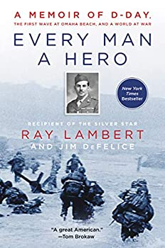Every Man a Hero  A Memoir of D-Day the First Wave at Omaha Beach and a World at War