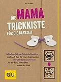 Die Mama-Trickkiste für die Babyzeit: Schlaflose Nächte, Windelschlachten und...