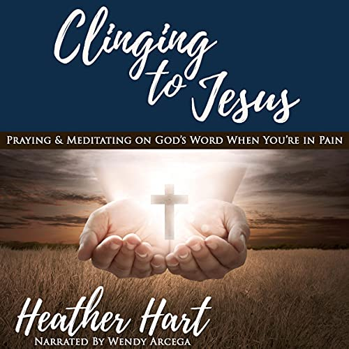 Clinging to Jesus: Praying & Meditating on God's Word When You're in Pain Audiobook By Heather Hart cover art