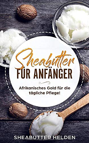 Sheabutter für Anfänger: Afrikanisches Gold für die tägliche Pflege - Anwendung und Wirkung für Haut und Haare, Studien, persönliche Erfahrungen, selbst herstellen und Rezepte