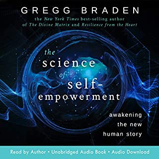 The Science of Self-Empowerment     Awakening the New Human Story              Written by:                                                                                                                                 Gregg Braden                               Narrated by:                                                                                                                                 Gregg Braden                      Length: 9 hrs and 7 mins     6 ratings     Overall 5.0