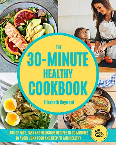 THE 30-MINUTE HEALTHY COOKBOOK: The New 90 Easy and Delicious Recipes in 30 Minutes or less to Live Longer and Healthier