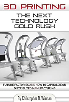 3D Printing: The Next Technology Gold Rush - Future Factories and How to Capitalize on Distributed Manufacturing (3D Printing for Entrepreneurs Book 1) by [Christopher D. Winnan]