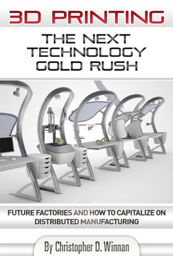 3D Printing: The Next Technology Gold Rush - Future Factories and How to Capitalize on Distributed Manufacturing (3D Printing for Entrepreneurs)