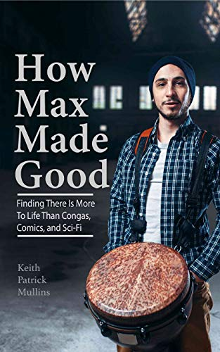 How Max Made Good: Finding There is More to Life Than Congas, Comics, and Sci-Fi (English Edition)