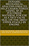 Dynamic Mechanical Analysis (DMA) to Help Characterize Vespel SP-211 Polyimide Material for Use as a 750 F Valve Seal on the Ares I Upper Stage J-2X Engine. (English Edition)