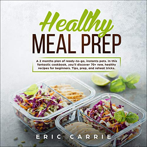 Healthy Meal Prep: A 2 Months Plan of Ready-to-Go, Instants Pots. In This Fantastic Cookbook, You'll Discover 70+ New, Healthy Recipes for Beginners. Tips, Prep, and Reheat Tricks