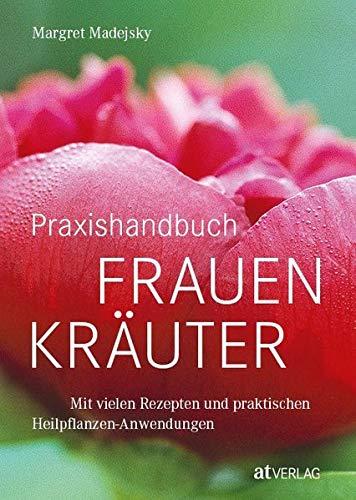 Praxishandbuch Frauenkräuter: Mit vielen Rezepten und praktischen Heilpflanzen-Anwendungen. Frauenheilkunde aus der Natur