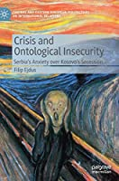 Crisis and Ontological Insecurity: Serbia's Anxiety over Kosovo's Secession (Central and Eastern European Perspectives on International Relations)