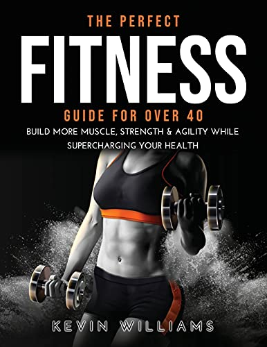 The Perfect Fitness Guide for Over 40: Build More Muscle, Strength & Agility While Supercharging Your Health