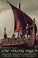 The Viking Myth: Understanding Vikings' History and Mythology, their Cultural Role and Influence on the Popular Imagery
