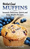Wicked Good Muffins: Insanely Delicious, Quick, and Easy Muffin Recipes (Easy Baking Cookbook Book 5)