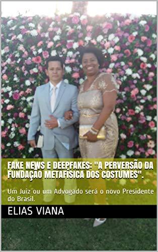 """Fake News e Deepfakes: """"A perversão da Fundação Metafísica dos Costumes"""".: Um Juiz ou um Advogado será o novo Presidente do Brasil."""