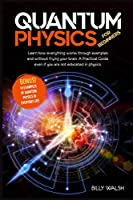 Quantum Physics For Beginners: Learn how everything works through examples and without frying your brain. A Practical Guide even if you are not educated in physics. + 10 Examples In Everyday Life