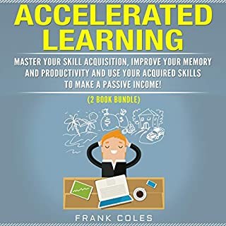 Accelerated Learning     Master Your Skill Acquisition, Improve Your Memory and Productivity and Use Your Acquired Skills to Make a Passive Income! (2 Book Bundle)              By:                                                                                                                                 Frank Coles                               Narrated by:                                                                                                                                 Austin R Stoler                      Length: 5 hrs and 9 mins     Not rated yet     Overall 0.0