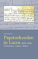 Papsturkunden in Lucca 1227-1276: Uberlieferung - Analyse - Edition (Beihefte Zum Archiv Fur Diplomatik, Schriftgeschichte, Siegel Und Wappenkunde)