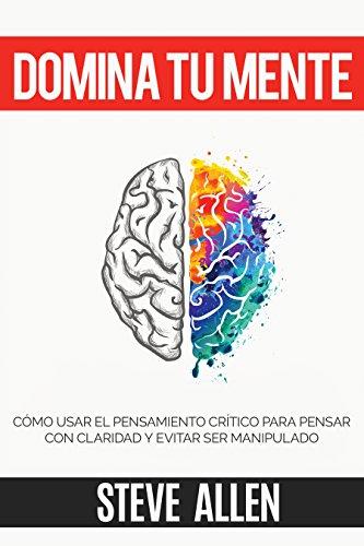 Domina tu mente – Cómo usar el pensamiento crítico, el escepticismo y la lógica para pensar con claridad y evitar ser…