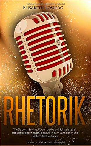 Rhetorik: Wie Sie durch Stimme, Körpersprache und Schlagfertigkeit erstklassige Reden halten, die Leute in Ihren Bann ziehen und Kritikern die Stirn bieten Buch - Auch für Anfänger geeignet