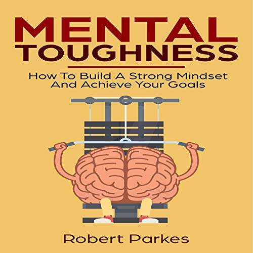 Mental Toughness: How to Build a Strong Mindset and Achieve Your Goals     Mental Toughness Series, Book 3              By:                                                                                                                                 Robert Parkes                               Narrated by:                                                                                                                                 Charles Robert Fox                      Length: 1 hr and 21 mins     Not rated yet     Overall 0.0
