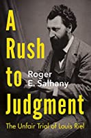 A Rush to Judgment: The Unfair Trial of Louis Riel