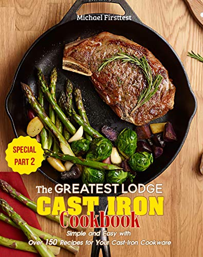 The Greatest Lodge Cast Iron Cookbook: Simple and Easy with Over 150 Recipes for Your Cast-Iron Cookware (SPECIAL PART 2) (English Edition)
