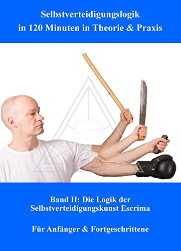 Selbstverteidigungslogik in 120 Minuten in Theorie & Praxis: Band II: Die Logik der Selbstverteidigungskunst Escrima