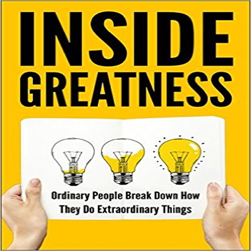 Inside Greatness: Ordinary People Break Down How They Do Extraordinary Things audiobook cover art