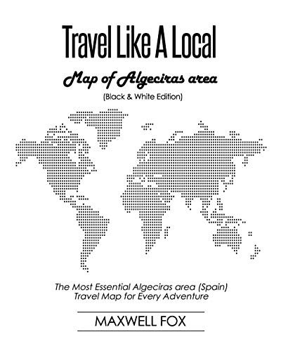 Travel Like a Local - Map of Algeciras area (Black and White Edition): The Most Essential Algeciras area (Spain) Travel Map for Every Adventure [Idioma Inglés]