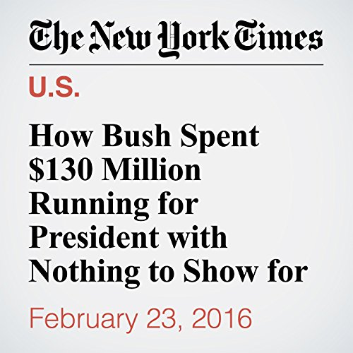 How Bush Spent $130 Million Running for President with Nothing to Show for It audiobook cover art