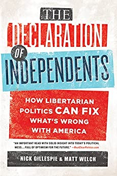 The Declaration of Independents: How Libertarian Politics Can Fix What's Wrong with America by [Nick Gillespie, Matt Welch]