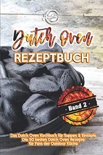 Dutch Oven Rezeptbuch: Das Dutch Oven Kochbuch für Suppen & Eintöpfe - Die 50 besten Dutch Oven Rezepte für Fans der Outdoor Küche