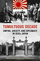 Tumultuous Decade: Empire, Society, and Diplomacy in 1930s Japan (Japan and Global Society)