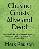 Chasing Ghosts Alive and Dead: My fear of oversleeping, destroys my abililty to even get six hours of sleep at night -Nicole Collins