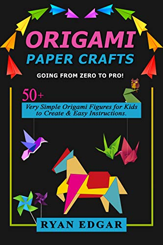 Origami Paper Crafts Going From Zero To Pro!: 50+ Very Simple Origami Figures for Kids to Create & Easy Instructions. (English Edition)